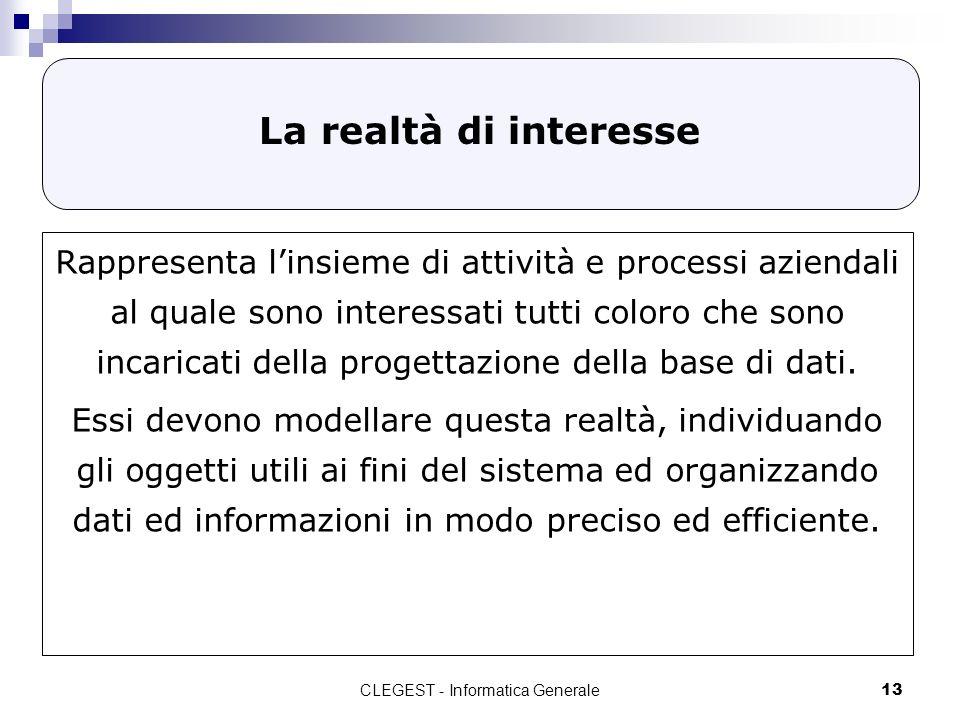 CLEGEST - Informatica Generale13 La realtà di interesse Rappresenta linsieme di attività e processi aziendali al quale sono interessati tutti coloro c
