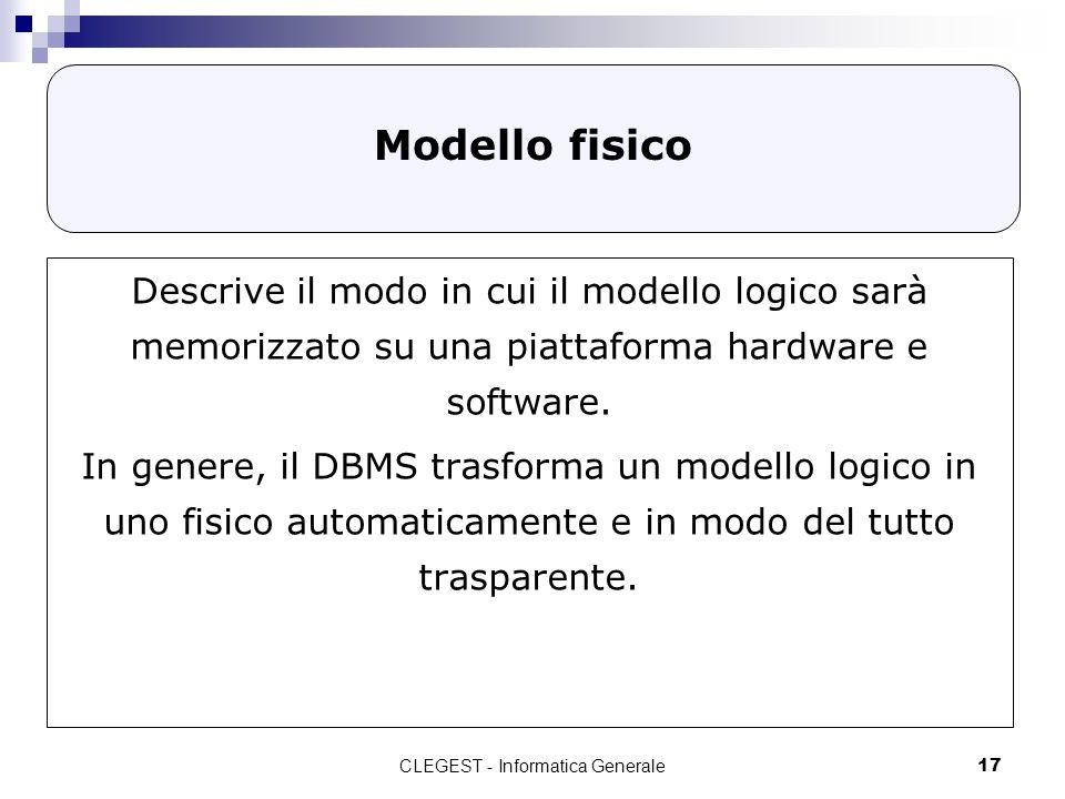 CLEGEST - Informatica Generale17 Modello fisico Descrive il modo in cui il modello logico sarà memorizzato su una piattaforma hardware e software. In