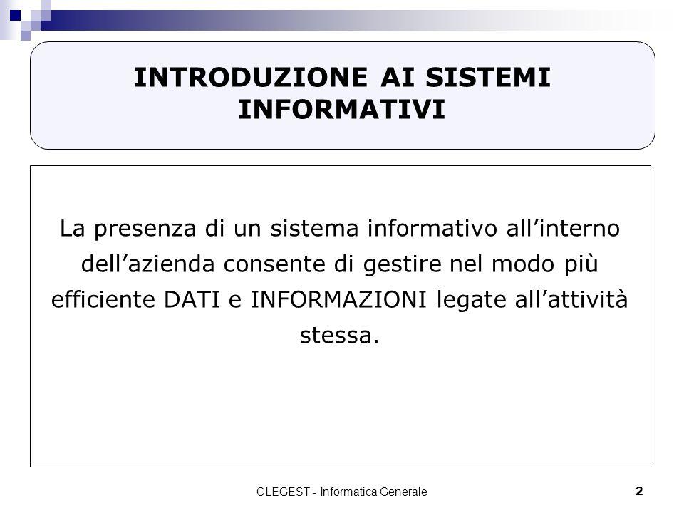 CLEGEST - Informatica Generale2 INTRODUZIONE AI SISTEMI INFORMATIVI La presenza di un sistema informativo allinterno dellazienda consente di gestire nel modo più efficiente DATI e INFORMAZIONI legate allattività stessa.