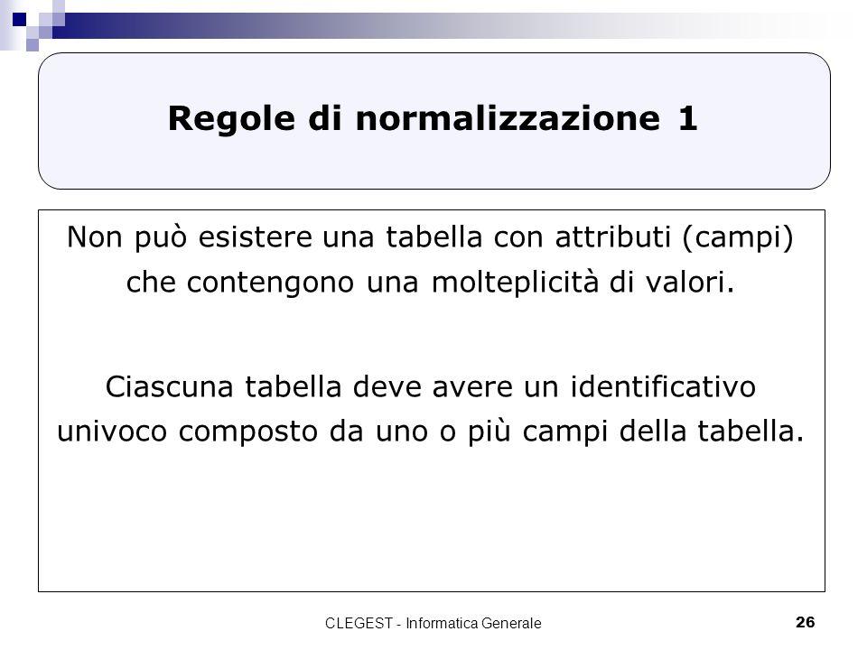 CLEGEST - Informatica Generale26 Regole di normalizzazione 1 Non può esistere una tabella con attributi (campi) che contengono una molteplicità di val