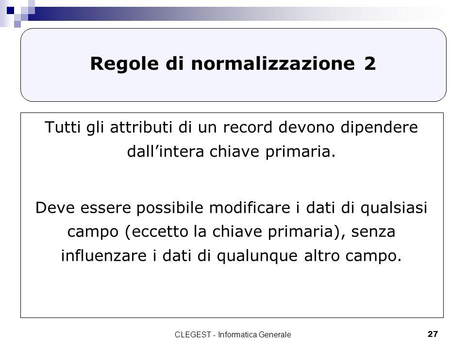 CLEGEST - Informatica Generale27 Regole di normalizzazione 2 Tutti gli attributi di un record devono dipendere dallintera chiave primaria. Deve essere