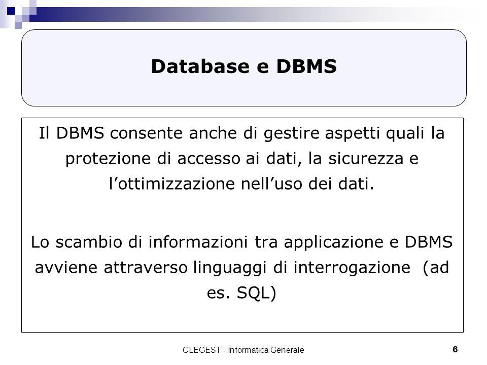 CLEGEST - Informatica Generale6 Database e DBMS Il DBMS consente anche di gestire aspetti quali la protezione di accesso ai dati, la sicurezza e lottimizzazione nelluso dei dati.