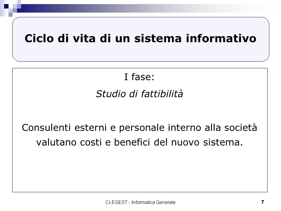 CLEGEST - Informatica Generale7 Ciclo di vita di un sistema informativo I fase: Studio di fattibilità Consulenti esterni e personale interno alla società valutano costi e benefici del nuovo sistema.