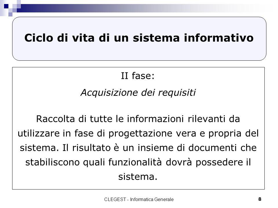 CLEGEST - Informatica Generale8 Ciclo di vita di un sistema informativo II fase: Acquisizione dei requisiti Raccolta di tutte le informazioni rilevant