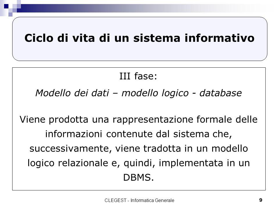 CLEGEST - Informatica Generale9 Ciclo di vita di un sistema informativo III fase: Modello dei dati – modello logico - database Viene prodotta una rappresentazione formale delle informazioni contenute dal sistema che, successivamente, viene tradotta in un modello logico relazionale e, quindi, implementata in un DBMS.