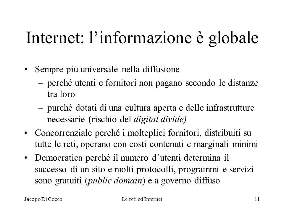 Jacopo Di CoccoLe reti ed Internet11 Internet: linformazione è globale Sempre più universale nella diffusione –perché utenti e fornitori non pagano se