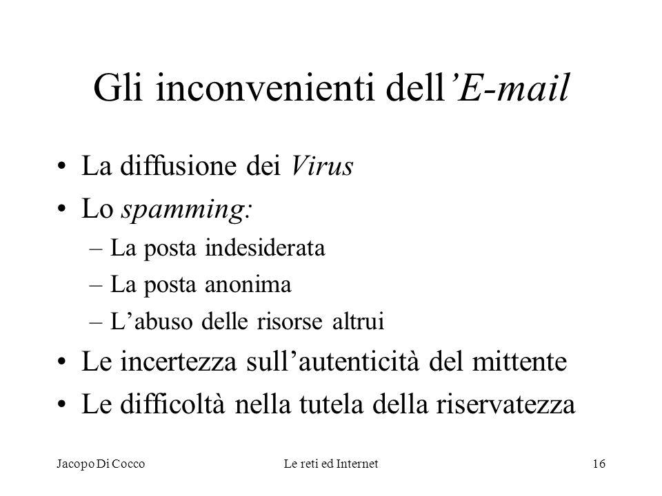 Jacopo Di CoccoLe reti ed Internet16 Gli inconvenienti dellE-mail La diffusione dei Virus Lo spamming: –La posta indesiderata –La posta anonima –Labus