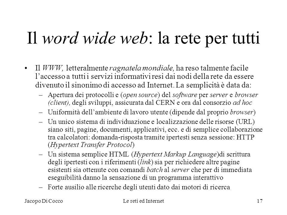 Jacopo Di CoccoLe reti ed Internet17 Il word wide web: la rete per tutti Il WWW, letteralmente ragnatela mondiale, ha reso talmente facile laccesso a