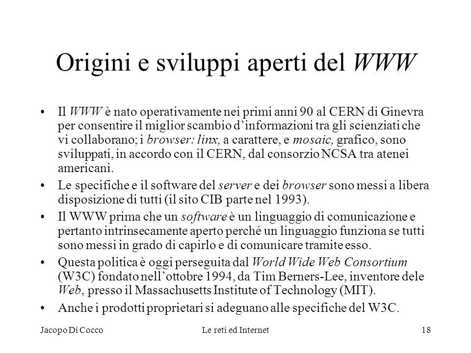 Jacopo Di CoccoLe reti ed Internet18 Origini e sviluppi aperti del WWW Il WWW è nato operativamente nei primi anni 90 al CERN di Ginevra per consentir