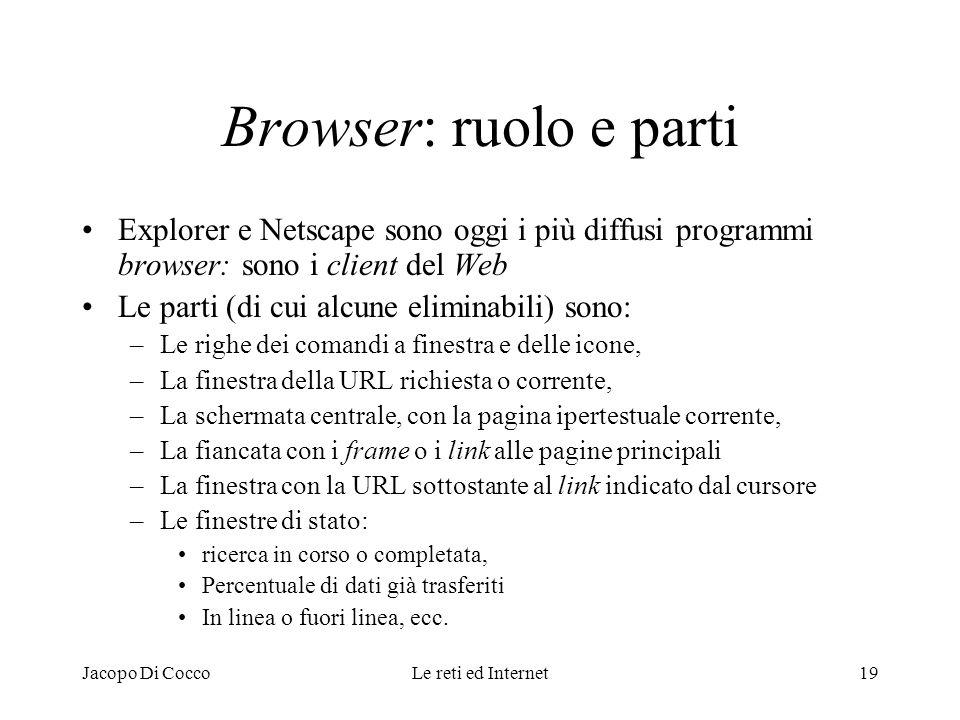 Jacopo Di CoccoLe reti ed Internet19 Browser: ruolo e parti Explorer e Netscape sono oggi i più diffusi programmi browser: sono i client del Web Le pa