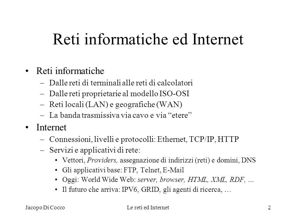 Jacopo Di CoccoLe reti ed Internet13 E-mail: parti del messaggio Busta elettronica: riporta le indicazioni utilizzate per lo scambio del messaggio, incluso loggetto, come indicato dal seguente esempio: Date: Fri, 09 Aug 2002 13:25:42 +0200 From: Silvia Pilati Organization: CIB - Università degli Studi di Bologna X-Mailer: Mozilla 4.51 [it] (WinNT; I), X-Accept-Language: it, MIME-Version:1.0 To: dicocco@cib.unibo.it, Cc: ricucci Subject: Stage per progetto Leonardo da Vinci a mezzo ufficio APS di Graz Content-Type: text/plain; charset=iso-8859-1, Content-Transfer-Encoding: 8bit Importance: Normal, Status: Replied, Testo: comprende quanto scritto con leditor dai corrispondenti (facilmente include anche le citazioni dei messaggi precedentemente scambiati) Timbro-intestazione: informazioni sul mittente poste automaticamente dopo la firma Allegati al testo: file trasmessi nel formato originale (WP, FE, ZIP, …)