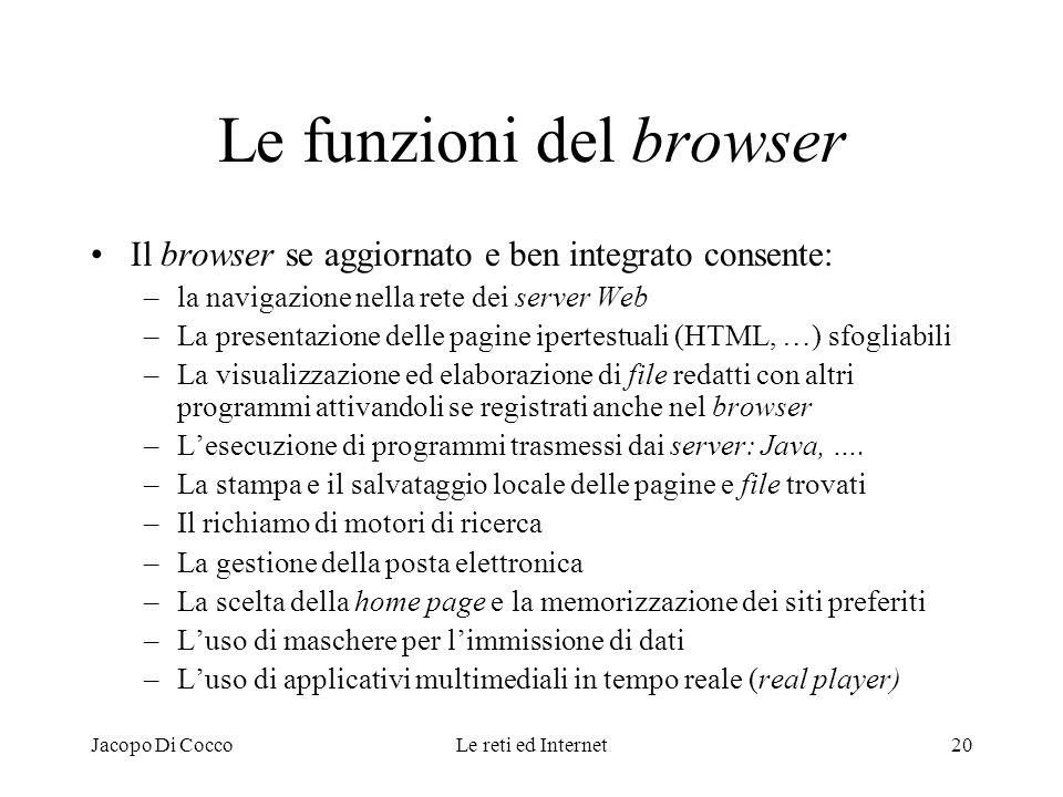 Jacopo Di CoccoLe reti ed Internet20 Le funzioni del browser Il browser se aggiornato e ben integrato consente: –la navigazione nella rete dei server