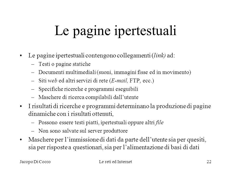 Jacopo Di CoccoLe reti ed Internet22 Le pagine ipertestuali Le pagine ipertestuali contengono collegamenti (link) ad: –Testi o pagine statiche –Docume