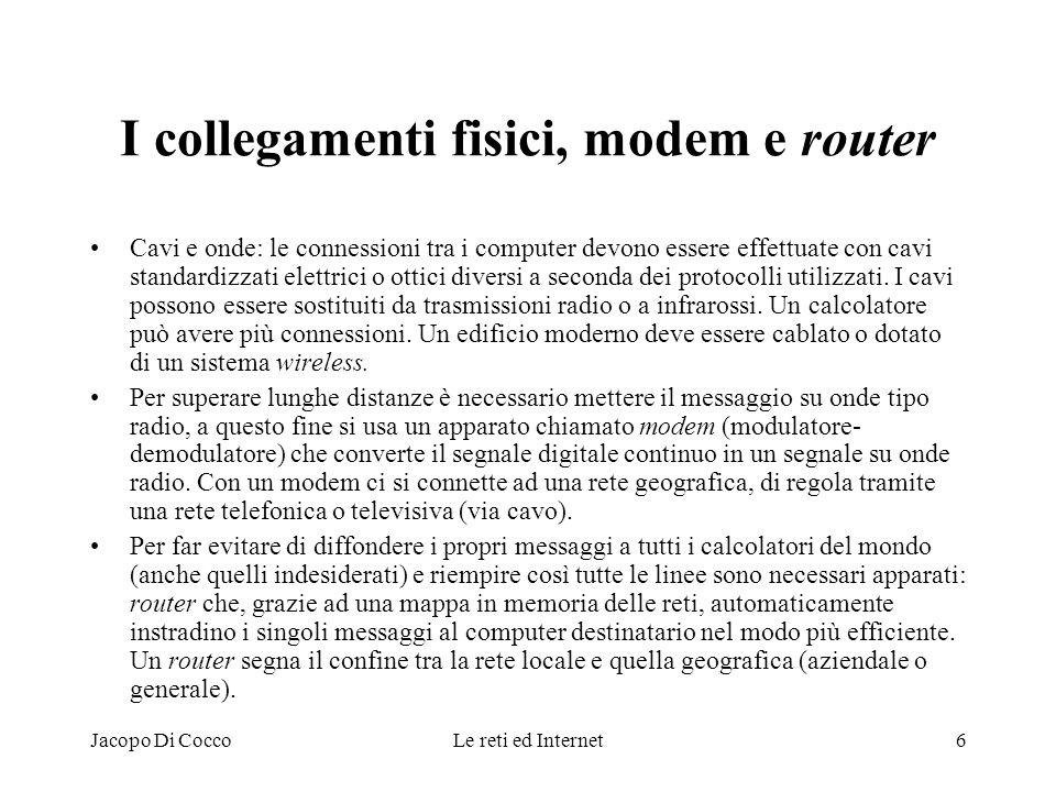 Jacopo Di CoccoLe reti ed Internet6 I collegamenti fisici, modem e router Cavi e onde: le connessioni tra i computer devono essere effettuate con cavi