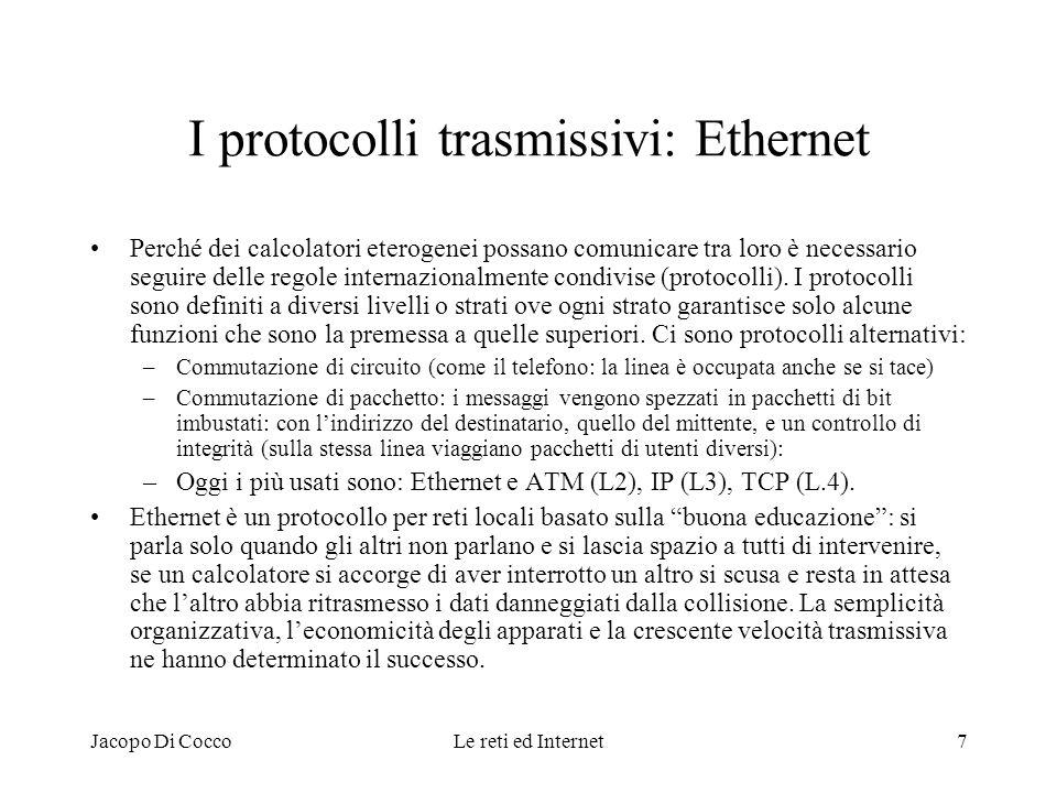 Jacopo Di CoccoLe reti ed Internet8 I protocolli trasmissivi: TCP/IP IP (Internet protocol) assicura che un pacchetto arrivi al calcolatore in indirizzo ovunque sia collocato, purché su una rete che voglia riceverlo (non lo filtri per qualsiasi ragione).