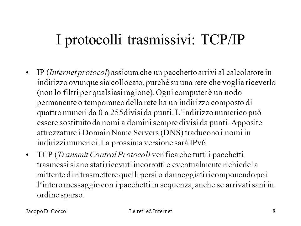 Jacopo Di CoccoLe reti ed Internet8 I protocolli trasmissivi: TCP/IP IP (Internet protocol) assicura che un pacchetto arrivi al calcolatore in indiriz