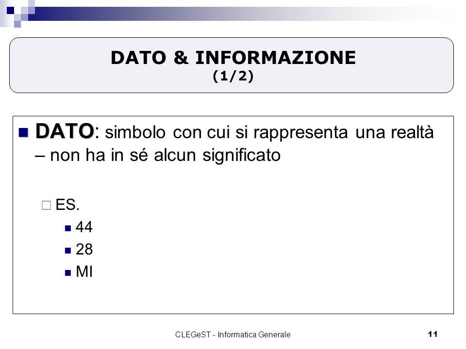 CLEGeST - Informatica Generale11 DATO & INFORMAZIONE (1/2) DATO DATO: simbolo con cui si rappresenta una realtà – non ha in sé alcun significato ES.