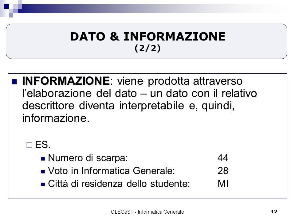 CLEGeST - Informatica Generale12 DATO & INFORMAZIONE (2/2) INFORMAZIONE INFORMAZIONE: viene prodotta attraverso lelaborazione del dato – un dato con il relativo descrittore diventa interpretabile e, quindi, informazione.