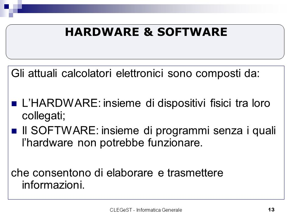 CLEGeST - Informatica Generale13 HARDWARE & SOFTWARE Gli attuali calcolatori elettronici sono composti da: LHARDWARE: insieme di dispositivi fisici tra loro collegati; Il SOFTWARE: insieme di programmi senza i quali lhardware non potrebbe funzionare.