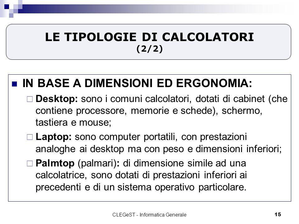 CLEGeST - Informatica Generale15 LE TIPOLOGIE DI CALCOLATORI (2/2) IN BASE A DIMENSIONI ED ERGONOMIA: Desktop: sono i comuni calcolatori, dotati di cabinet (che contiene processore, memorie e schede), schermo, tastiera e mouse; Laptop: sono computer portatili, con prestazioni analoghe ai desktop ma con peso e dimensioni inferiori; Palmtop (palmari): di dimensione simile ad una calcolatrice, sono dotati di prestazioni inferiori ai precedenti e di un sistema operativo particolare.