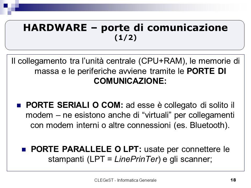 CLEGeST - Informatica Generale18 HARDWARE – porte di comunicazione (1/2) Il collegamento tra lunità centrale (CPU+RAM), le memorie di massa e le periferiche avviene tramite le PORTE DI COMUNICAZIONE: PORTE SERIALI O COM: ad esse è collegato di solito il modem – ne esistono anche di virtuali per collegamenti con modem interni o altre connessioni (es.