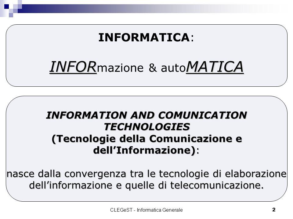CLEGeST - Informatica Generale2 INFORMATICA INFORMATICA: INFOR mazione & auto MATICA INFORMATION AND COMUNICATION TECHNOLOGIES (Tecnologie della Comunicazione e dellInformazione): nasce dalla convergenza tra le tecnologie di elaborazione dellinformazione e quelle di telecomunicazione.