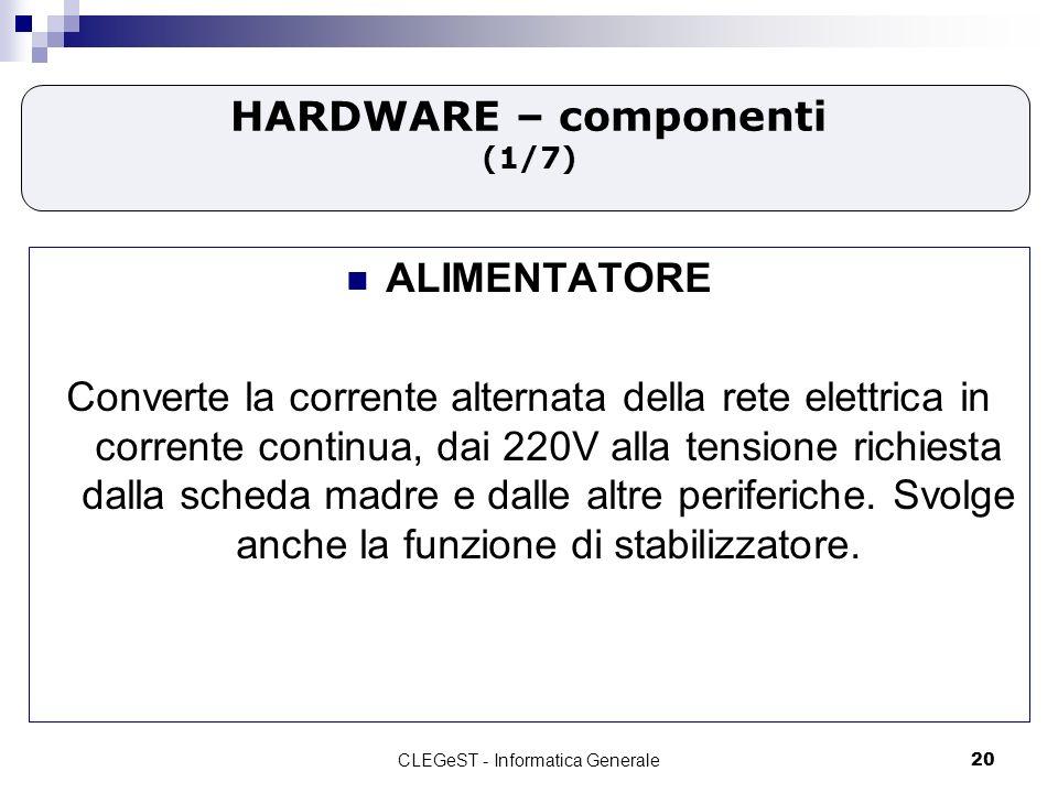 CLEGeST - Informatica Generale20 HARDWARE – componenti (1/7) ALIMENTATORE Converte la corrente alternata della rete elettrica in corrente continua, dai 220V alla tensione richiesta dalla scheda madre e dalle altre periferiche.