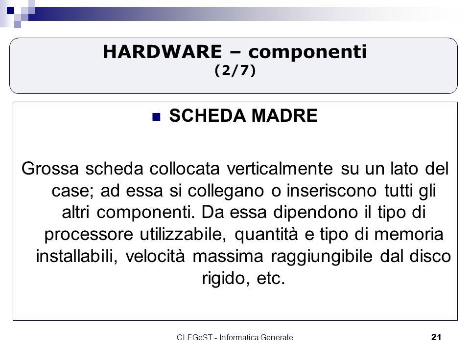 CLEGeST - Informatica Generale21 HARDWARE – componenti (2/7) SCHEDA MADRE Grossa scheda collocata verticalmente su un lato del case; ad essa si collegano o inseriscono tutti gli altri componenti.