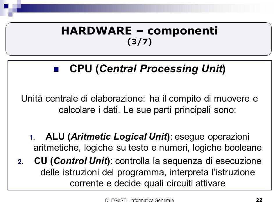 CLEGeST - Informatica Generale22 HARDWARE – componenti (3/7) CPU (Central Processing Unit) Unità centrale di elaborazione: ha il compito di muovere e calcolare i dati.