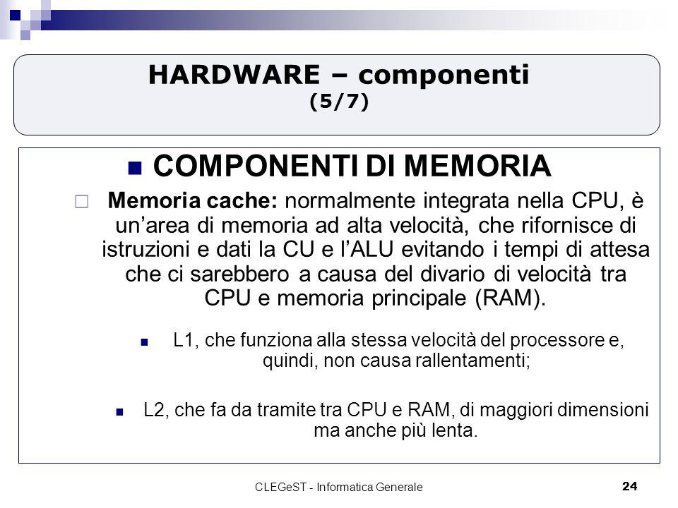CLEGeST - Informatica Generale24 HARDWARE – componenti (5/7) COMPONENTI DI MEMORIA Memoria cache: normalmente integrata nella CPU, è unarea di memoria ad alta velocità, che rifornisce di istruzioni e dati la CU e lALU evitando i tempi di attesa che ci sarebbero a causa del divario di velocità tra CPU e memoria principale (RAM).