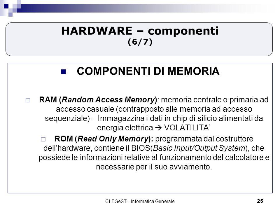 CLEGeST - Informatica Generale25 HARDWARE – componenti (6/7) COMPONENTI DI MEMORIA RAM (Random Access Memory): memoria centrale o primaria ad accesso casuale (contrapposto alle memoria ad accesso sequenziale) – Immagazzina i dati in chip di silicio alimentati da energia elettrica VOLATILITA ROM (Read Only Memory): programmata dal costruttore dellhardware, contiene il BIOS(Basic Input/Output System), che possiede le informazioni relative al funzionamento del calcolatore e necessarie per il suo avviamento.