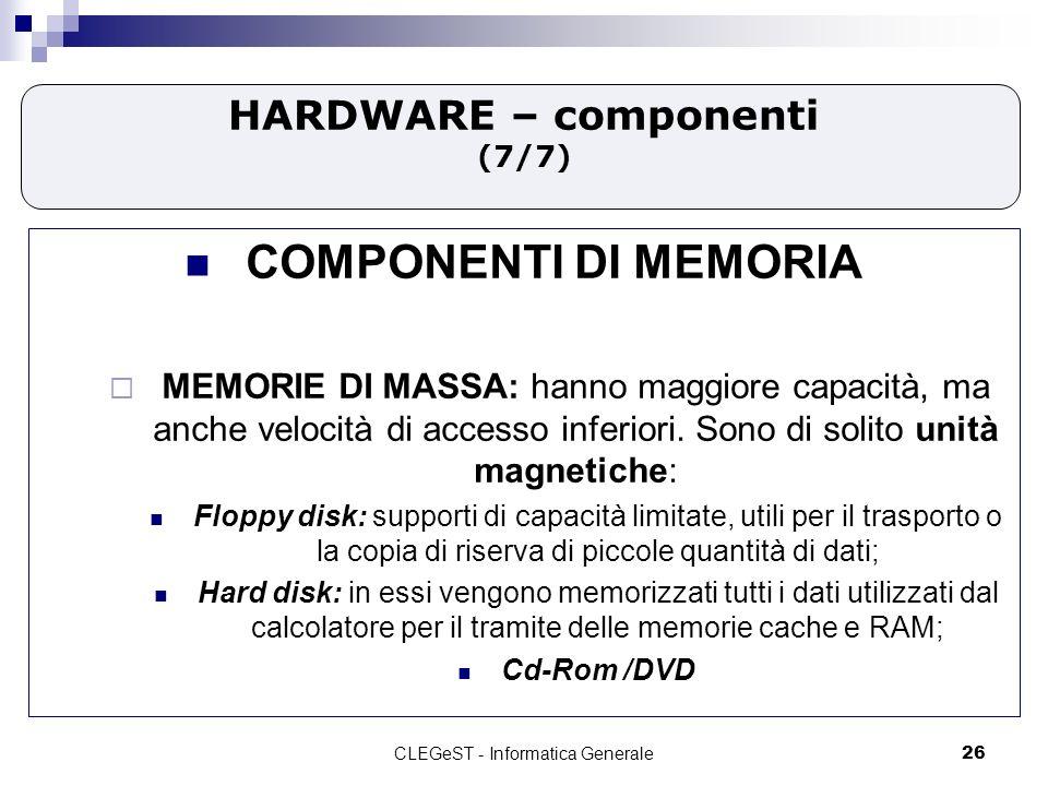 CLEGeST - Informatica Generale26 HARDWARE – componenti (7/7) COMPONENTI DI MEMORIA MEMORIE DI MASSA: hanno maggiore capacità, ma anche velocità di accesso inferiori.
