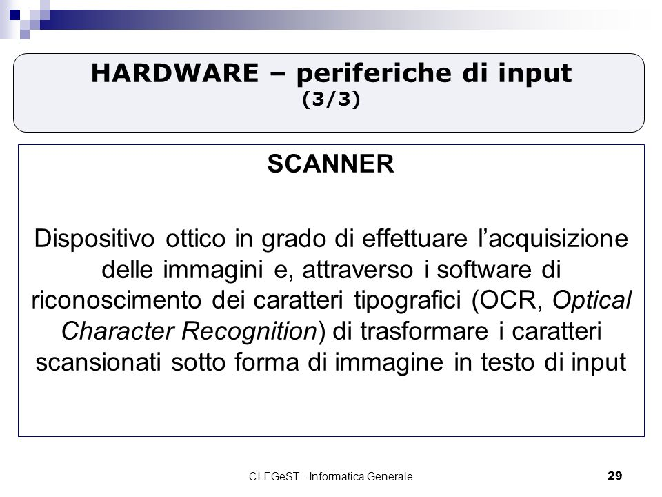 CLEGeST - Informatica Generale29 HARDWARE – periferiche di input (3/3) SCANNER Dispositivo ottico in grado di effettuare lacquisizione delle immagini e, attraverso i software di riconoscimento dei caratteri tipografici (OCR, Optical Character Recognition) di trasformare i caratteri scansionati sotto forma di immagine in testo di input