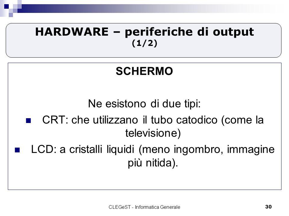 CLEGeST - Informatica Generale30 HARDWARE – periferiche di output (1/2) SCHERMO Ne esistono di due tipi: CRT: che utilizzano il tubo catodico (come la televisione) LCD: a cristalli liquidi (meno ingombro, immagine più nitida).
