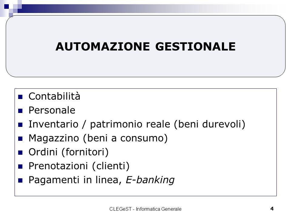 CLEGeST - Informatica Generale4 AUTOMAZIONE GESTIONALE Contabilità Personale Inventario / patrimonio reale (beni durevoli) Magazzino (beni a consumo) Ordini (fornitori) Prenotazioni (clienti) Pagamenti in linea, E-banking