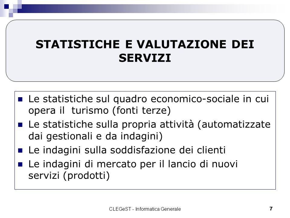 CLEGeST - Informatica Generale7 STATISTICHE E VALUTAZIONE DEI SERVIZI Le statistiche sul quadro economico-sociale in cui opera il turismo (fonti terze) Le statistiche sulla propria attività (automatizzate dai gestionali e da indagini) Le indagini sulla soddisfazione dei clienti Le indagini di mercato per il lancio di nuovi servizi (prodotti)