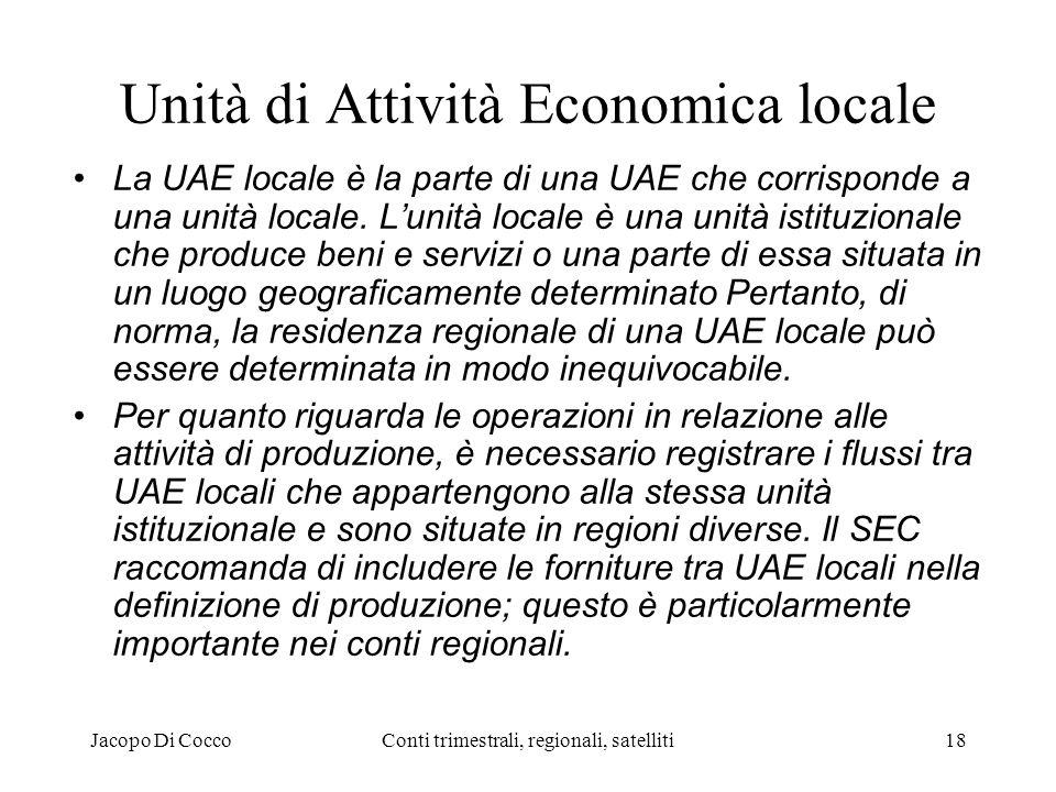 Jacopo Di CoccoConti trimestrali, regionali, satelliti18 Unità di Attività Economica locale La UAE locale è la parte di una UAE che corrisponde a una unità locale.