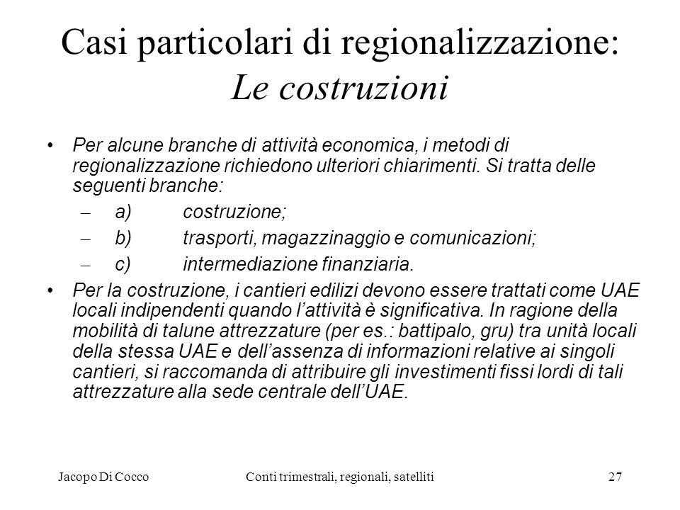 Jacopo Di CoccoConti trimestrali, regionali, satelliti27 Casi particolari di regionalizzazione: Le costruzioni Per alcune branche di attività economica, i metodi di regionalizzazione richiedono ulteriori chiarimenti.