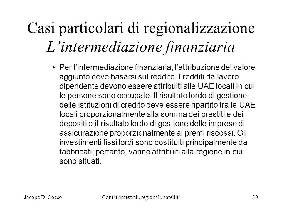 Jacopo Di CoccoConti trimestrali, regionali, satelliti30 Casi particolari di regionalizzazione Lintermediazione finanziaria Per lintermediazione finanziaria, lattribuzione del valore aggiunto deve basarsi sul reddito.