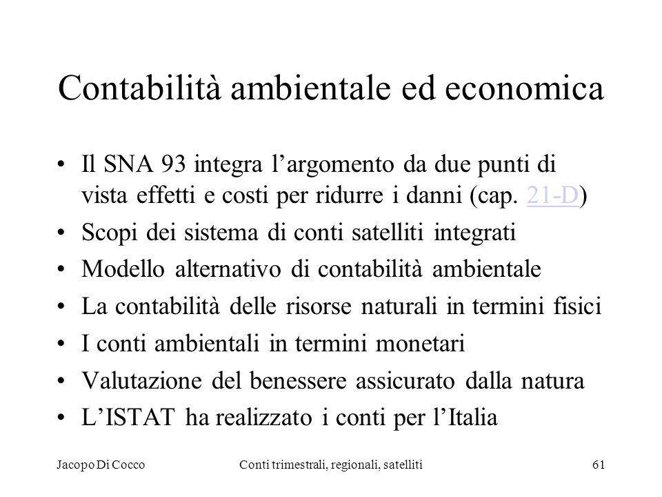 Jacopo Di CoccoConti trimestrali, regionali, satelliti61 Contabilità ambientale ed economica Il SNA 93 integra largomento da due punti di vista effetti e costi per ridurre i danni (cap.