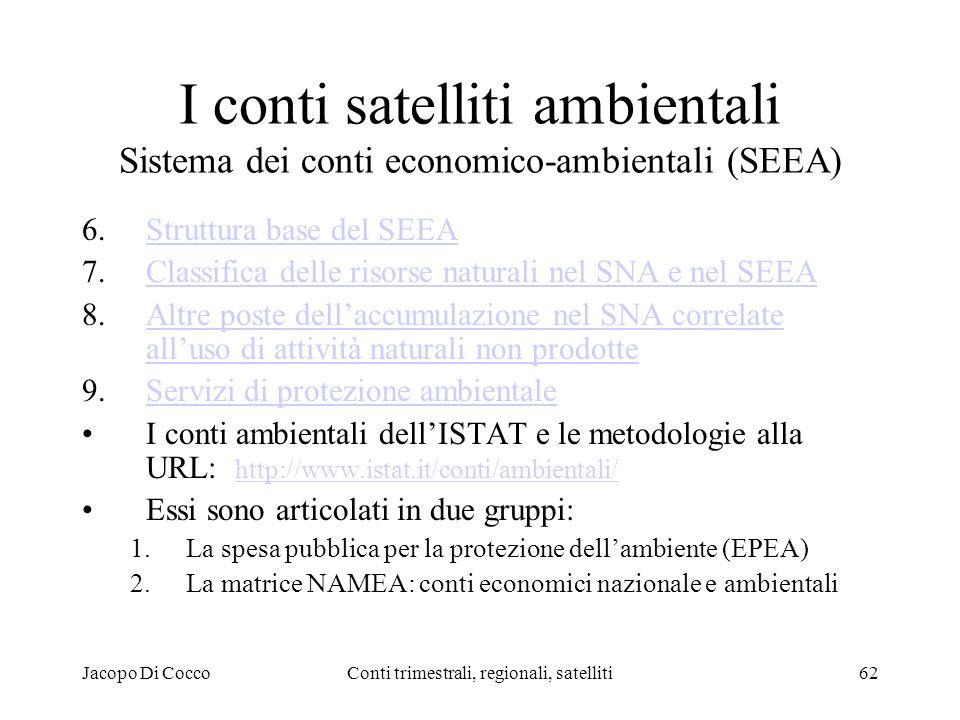Jacopo Di CoccoConti trimestrali, regionali, satelliti62 I conti satelliti ambientali Sistema dei conti economico-ambientali (SEEA) 6.Struttura base del SEEAStruttura base del SEEA 7.Classifica delle risorse naturali nel SNA e nel SEEAClassifica delle risorse naturali nel SNA e nel SEEA 8.Altre poste dellaccumulazione nel SNA correlate alluso di attività naturali non prodotteAltre poste dellaccumulazione nel SNA correlate alluso di attività naturali non prodotte 9.Servizi di protezione ambientaleServizi di protezione ambientale I conti ambientali dellISTAT e le metodologie alla URL: http://www.istat.it/conti/ambientali/ http://www.istat.it/conti/ambientali/ Essi sono articolati in due gruppi: 1.La spesa pubblica per la protezione dellambiente (EPEA) 2.La matrice NAMEA: conti economici nazionale e ambientali