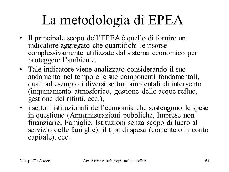 Jacopo Di CoccoConti trimestrali, regionali, satelliti64 La metodologia di EPEA Il principale scopo dellEPEA è quello di fornire un indicatore aggregato che quantifichi le risorse complessivamente utilizzate dal sistema economico per proteggere lambiente.