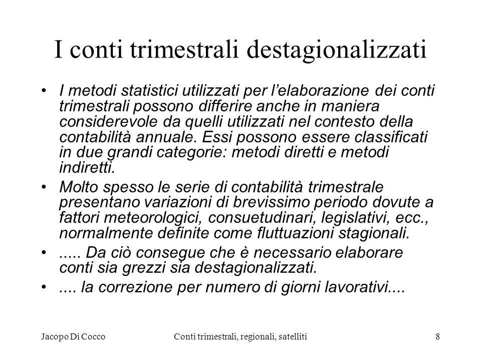 Jacopo Di CoccoConti trimestrali, regionali, satelliti8 I conti trimestrali destagionalizzati I metodi statistici utilizzati per lelaborazione dei conti trimestrali possono differire anche in maniera considerevole da quelli utilizzati nel contesto della contabilità annuale.