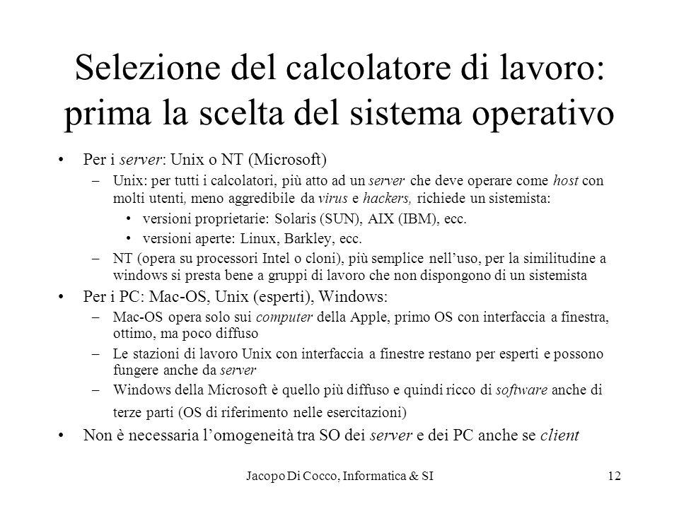 Jacopo Di Cocco, Informatica & SI12 Selezione del calcolatore di lavoro: prima la scelta del sistema operativo Per i server: Unix o NT (Microsoft) –Unix: per tutti i calcolatori, più atto ad un server che deve operare come host con molti utenti, meno aggredibile da virus e hackers, richiede un sistemista: versioni proprietarie: Solaris (SUN), AIX (IBM), ecc.