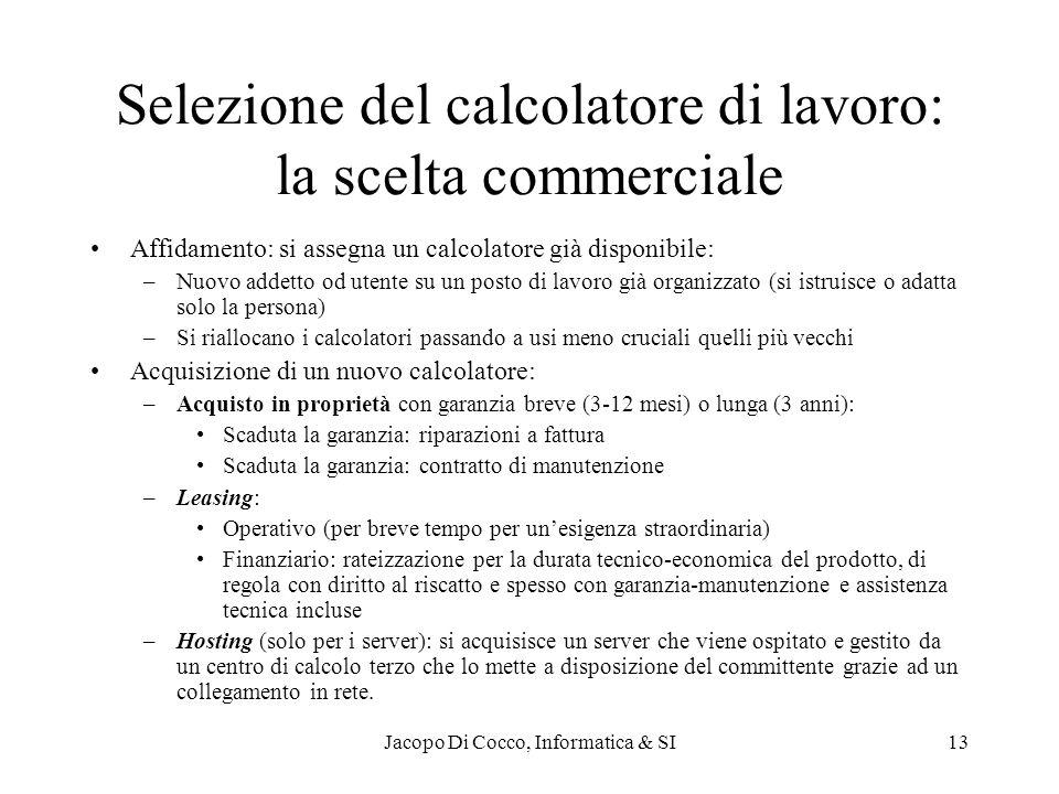 Jacopo Di Cocco, Informatica & SI13 Selezione del calcolatore di lavoro: la scelta commerciale Affidamento: si assegna un calcolatore già disponibile: –Nuovo addetto od utente su un posto di lavoro già organizzato (si istruisce o adatta solo la persona) –Si riallocano i calcolatori passando a usi meno cruciali quelli più vecchi Acquisizione di un nuovo calcolatore: –Acquisto in proprietà con garanzia breve (3-12 mesi) o lunga (3 anni): Scaduta la garanzia: riparazioni a fattura Scaduta la garanzia: contratto di manutenzione –Leasing: Operativo (per breve tempo per unesigenza straordinaria) Finanziario: rateizzazione per la durata tecnico-economica del prodotto, di regola con diritto al riscatto e spesso con garanzia-manutenzione e assistenza tecnica incluse –Hosting (solo per i server): si acquisisce un server che viene ospitato e gestito da un centro di calcolo terzo che lo mette a disposizione del committente grazie ad un collegamento in rete.