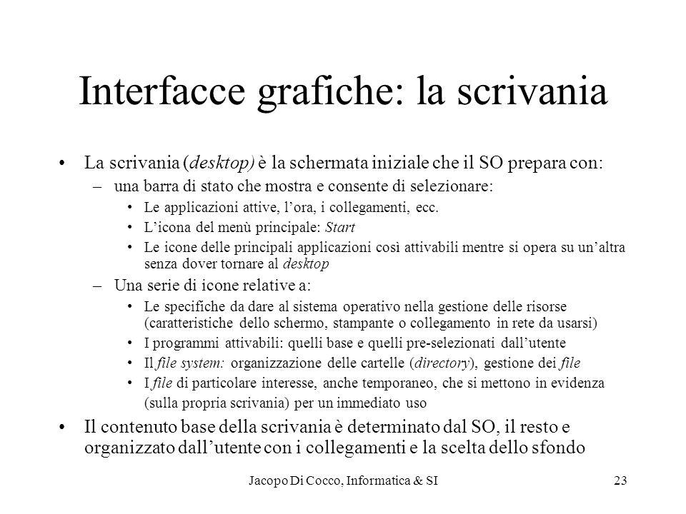 Jacopo Di Cocco, Informatica & SI23 Interfacce grafiche: la scrivania La scrivania (desktop) è la schermata iniziale che il SO prepara con: –una barra di stato che mostra e consente di selezionare: Le applicazioni attive, lora, i collegamenti, ecc.