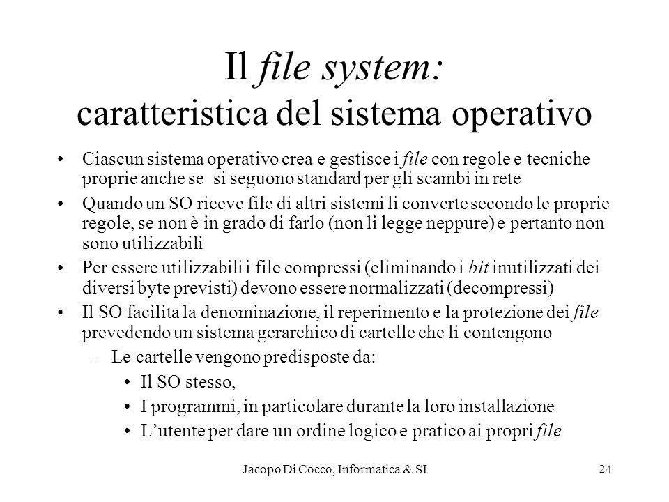Jacopo Di Cocco, Informatica & SI24 Il file system: caratteristica del sistema operativo Ciascun sistema operativo crea e gestisce i file con regole e tecniche proprie anche se si seguono standard per gli scambi in rete Quando un SO riceve file di altri sistemi li converte secondo le proprie regole, se non è in grado di farlo (non li legge neppure) e pertanto non sono utilizzabili Per essere utilizzabili i file compressi (eliminando i bit inutilizzati dei diversi byte previsti) devono essere normalizzati (decompressi) Il SO facilita la denominazione, il reperimento e la protezione dei file prevedendo un sistema gerarchico di cartelle che li contengono –Le cartelle vengono predisposte da: Il SO stesso, I programmi, in particolare durante la loro installazione Lutente per dare un ordine logico e pratico ai propri file