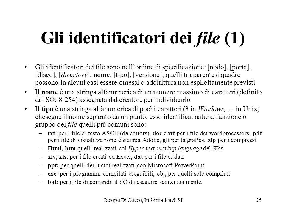 Jacopo Di Cocco, Informatica & SI25 Gli identificatori dei file (1) Gli identificatori dei file sono nellordine di specificazione: [nodo], [porta], [disco], [directory], nome, [tipo], [versione]; quelli tra parentesi quadre possono in alcuni casi essere omessi o addirittura non esplicitamente previsti Il nome è una stringa alfanumerica di un numero massimo di caratteri (definito dal SO: 8-254) assegnata dal creatore per individuarlo Il tipo è una stringa alfanumerica di pochi caratteri (3 in Windows, … in Unix) chesegue il nome separato da un punto, esso identifica: natura, funzione o gruppo dei file quelli più comuni sono: –txt: per i file di testo ASCII (da editors), doc e rtf per i file dei wordprocessors, pdf per i file di visualizzazione e stampa Adobe, gif per la grafica, zip per i compressi –Html, htm quelli realizzati col Hyper-text markup language del Web –xlv, xls: per i file creati da Excel, dat per i file di dati –ppt: per quelli dei lucidi realizzati con Microsoft PowerPoint –exe: per i programmi compilati eseguibili, obj, per quelli solo compilati –bat: per i file di comandi al SO da eseguire sequenzialmente,