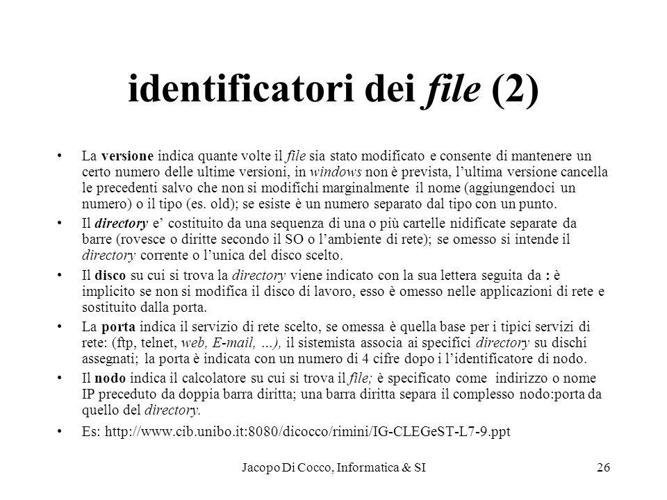 Jacopo Di Cocco, Informatica & SI26 identificatori dei file (2) La versione indica quante volte il file sia stato modificato e consente di mantenere un certo numero delle ultime versioni, in windows non è prevista, lultima versione cancella le precedenti salvo che non si modifichi marginalmente il nome (aggiungendoci un numero) o il tipo (es.