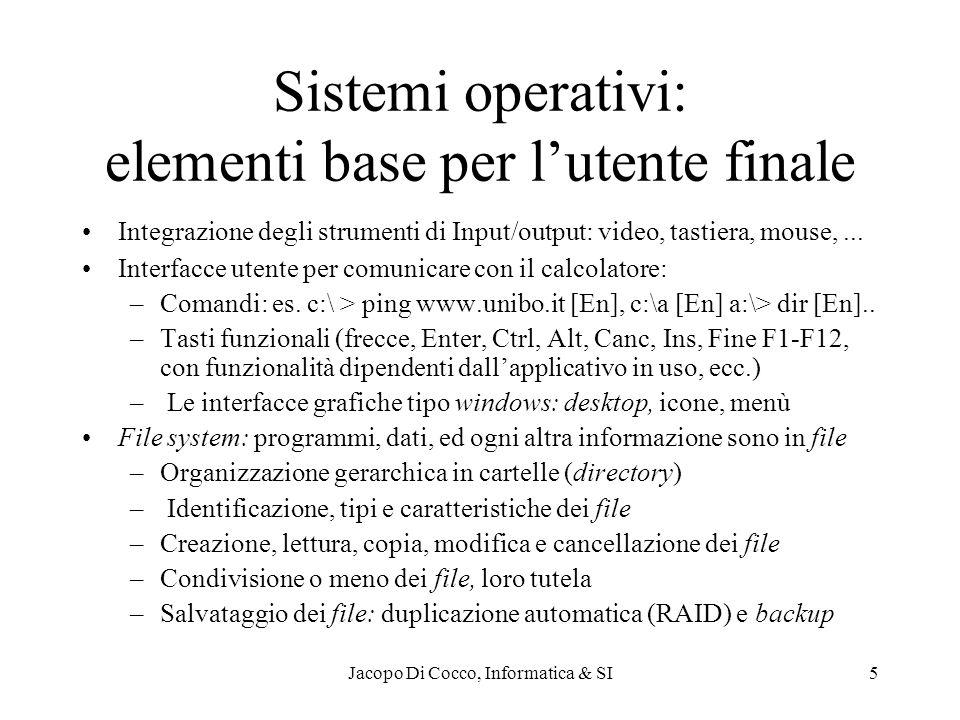 Jacopo Di Cocco, Informatica & SI6 Le informazioni elementari: bit, byte, word Il calcolatore opera in un ambiente binario (polarità +/-) quindi usa unalgebra booleana, il bit è la minima unità informativa che assume i valori: 0 od 1 Il byte è una stringa di 8 bit ed è la minima unità indirizzabile in memoria esso può rappresentare 256 (2 8 ) stati: –Numeri interi da 0 a 255, –256 caratteri: spazio e a capo inclusi –altre informazioni che non superino i 256 stati La parola (word) unità informativa base della CPU di un calcolatore composta da 1a 8 byte: corrispondenti a bit di lavoro: 8 (primi Apple), 16 (primi PC), 32 (PC attuali e server più diffusi) o 64 (nuovi server): la lunghezza della parola determina: –La capacità di indirizzamento in memoria e quindi la dimensiona massima dei programmi e dei dati utilizzabili simultaneamente: dai 65KB ai 2 GB ai 4GB, ai giga di giga (epta-byte) –Massimo numero intero rappresentabile e precisione di quelli reali –Istruzioni impartibili alla CPU in un battito di clock